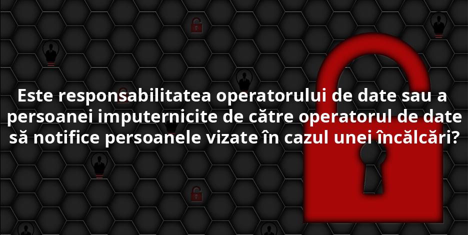 Este responsabilitatea operatorului de date sau a persoanei imputernicite de către operatorul de date să notifice persoanele vizate în cazul unei încălcări